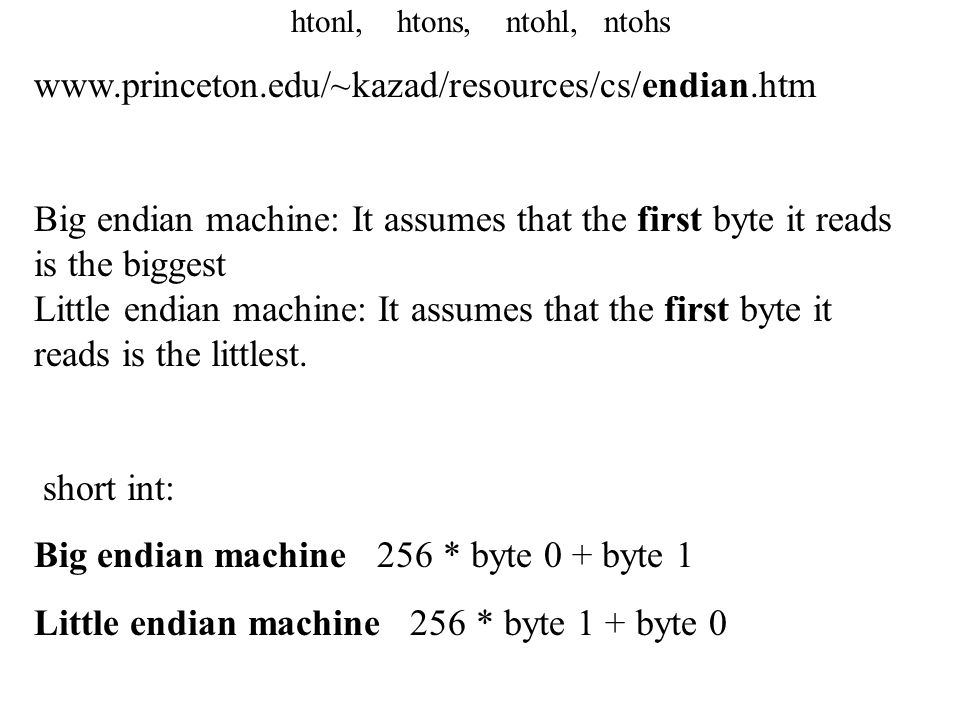 htonl, htons, ntohl, ntohs www.princeton.edu/~kazad/resources/cs/endian.htm Big endian machine: It assumes that the first byte it reads is the biggest