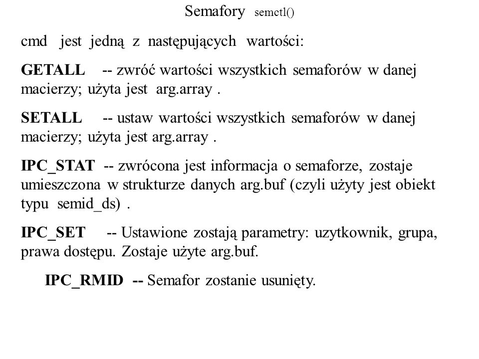 Semafory - semop() #include /* wykonuje operacje na semaforze */ int semop(int semid, struct sembuf *sops, size_t nsops); semid -- semafor id (zwrócone przez semget() ) sops -- wskaźnik do macierzy struktur (struktura sembuf opisuje operację na semaforze) struct sembuf { ushort_t sem_num; /* numer semaforu */ short sem_op; /* kod operacji */ short sem_flg; /* znacznik operacji */ };