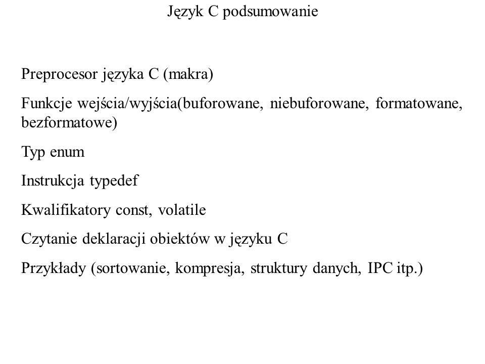 Język C podsumowanie Preprocesor języka C (makra) Funkcje wejścia/wyjścia(buforowane, niebuforowane, formatowane, bezformatowe) Typ enum Instrukcja ty