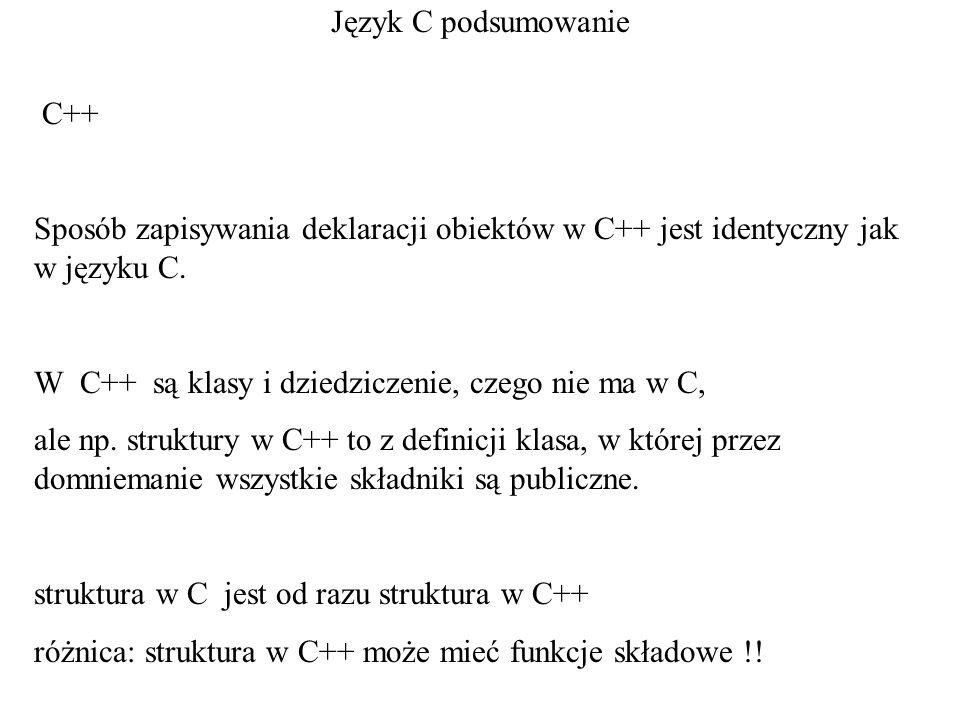 Język C podsumowanie C++ Sposób zapisywania deklaracji obiektów w C++ jest identyczny jak w języku C. W C++ są klasy i dziedziczenie, czego nie ma w C