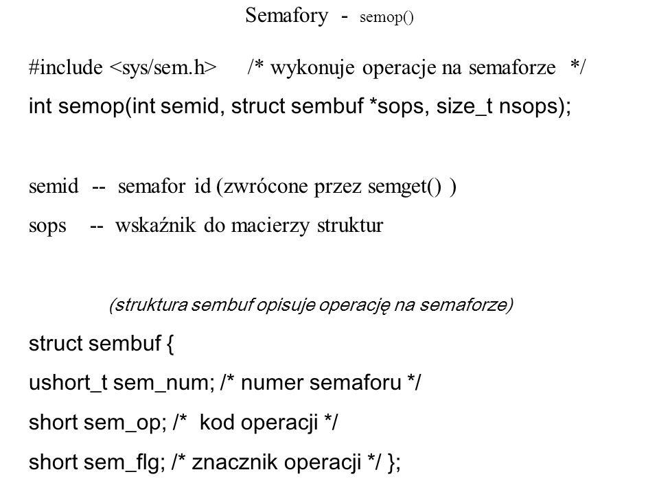Semafory - semop() #include /* wykonuje operacje na semaforze */ int semop(int semid, struct sembuf *sops, size_t nsops); semid -- semafor id (zwrócon