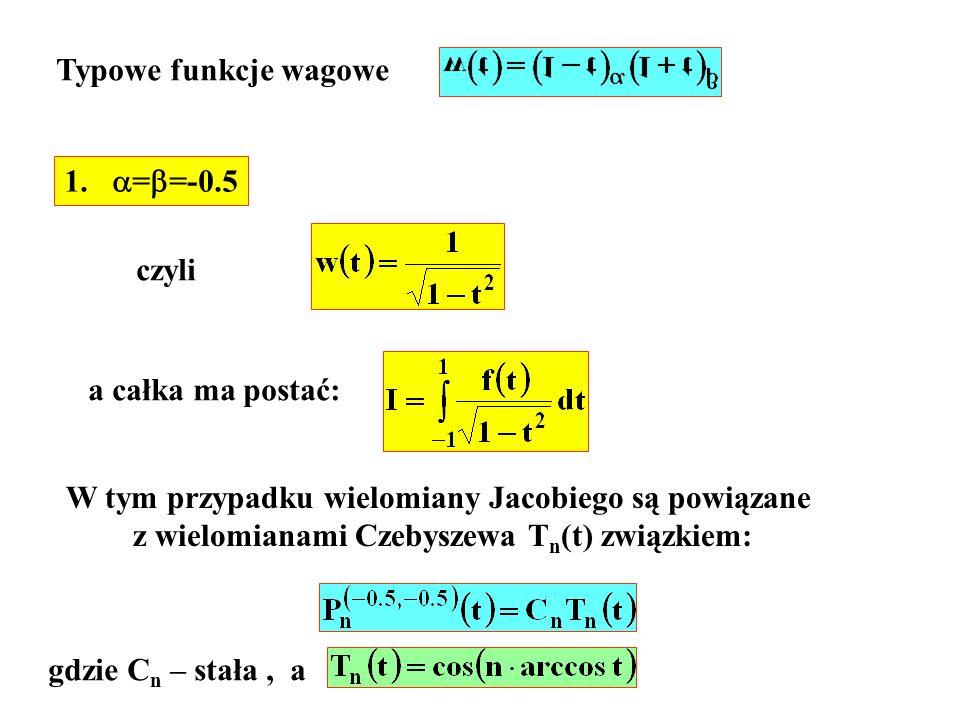 Typowe funkcje wagowe 1. = =-0.5 czyli a całka ma postać: W tym przypadku wielomiany Jacobiego są powiązane z wielomianami Czebyszewa T n (t) związkie