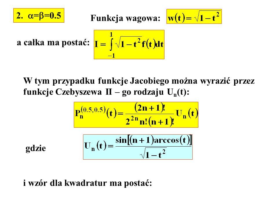 2. = =0.5 Funkcja wagowa: a całka ma postać: W tym przypadku funkcje Jacobiego można wyrazić przez funkcje Czebyszewa II – go rodzaju U n (t): gdzie i