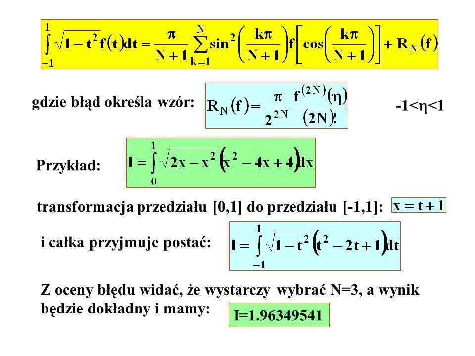 gdzie błąd określa wzór: -1< <1 Przykład: transformacja przedziału [0,1] do przedziału [-1,1]: i całka przyjmuje postać: Z oceny błędu widać, że wysta