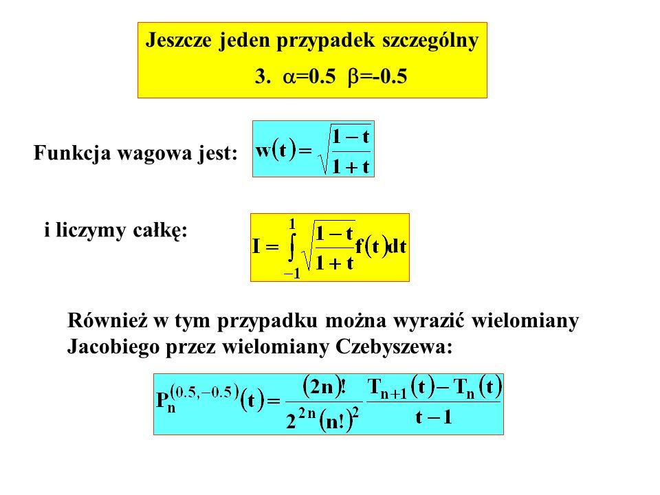 Jeszcze jeden przypadek szczególny 3. =0.5 =-0.5 Funkcja wagowa jest: i liczymy całkę: Również w tym przypadku można wyrazić wielomiany Jacobiego prze