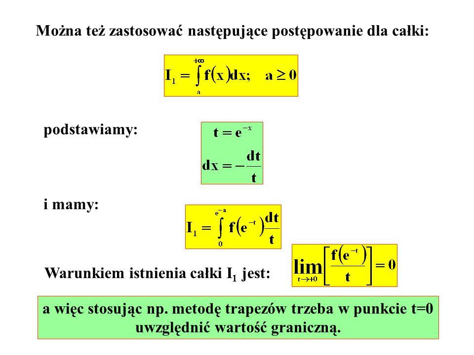 Można też zastosować następujące postępowanie dla całki: podstawiamy: i mamy: Warunkiem istnienia całki I 1 jest: a więc stosując np. metodę trapezów