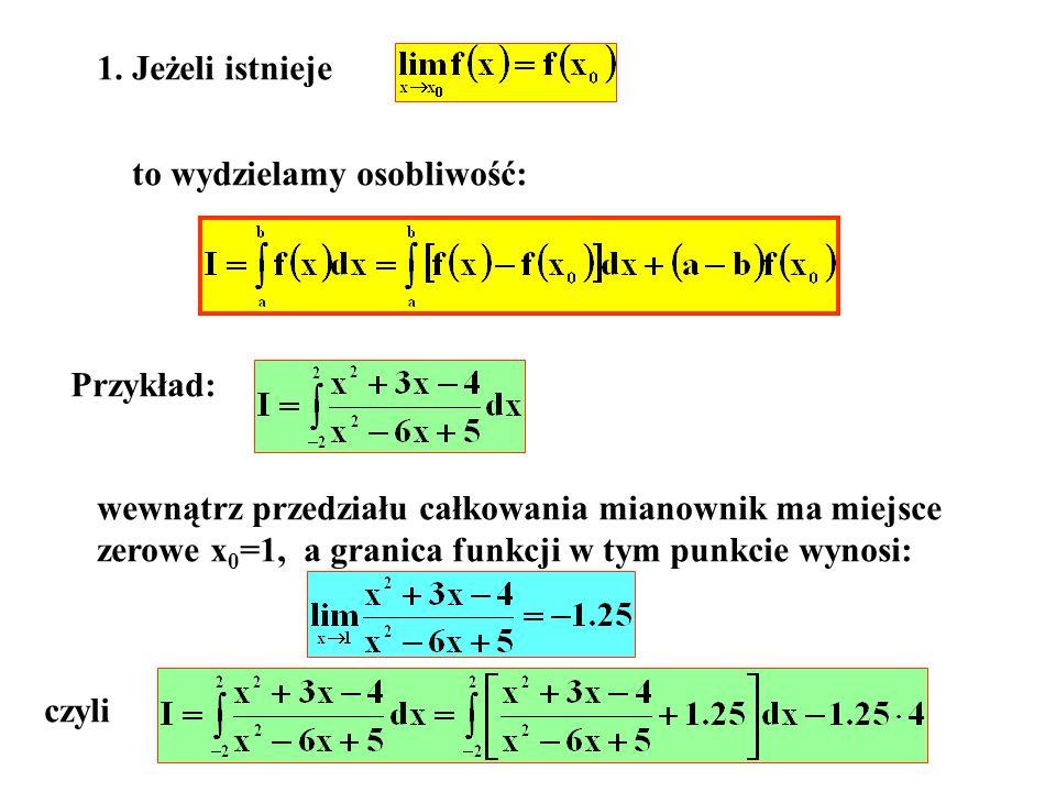 1. Jeżeli istnieje to wydzielamy osobliwość: Przykład: wewnątrz przedziału całkowania mianownik ma miejsce zerowe x 0 =1, a granica funkcji w tym punk