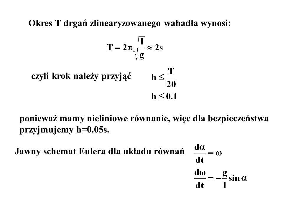 Okres T drgań zlinearyzowanego wahadła wynosi: czyli krok należy przyjąć ponieważ mamy nieliniowe równanie, więc dla bezpieczeństwa przyjmujemy h=0.05