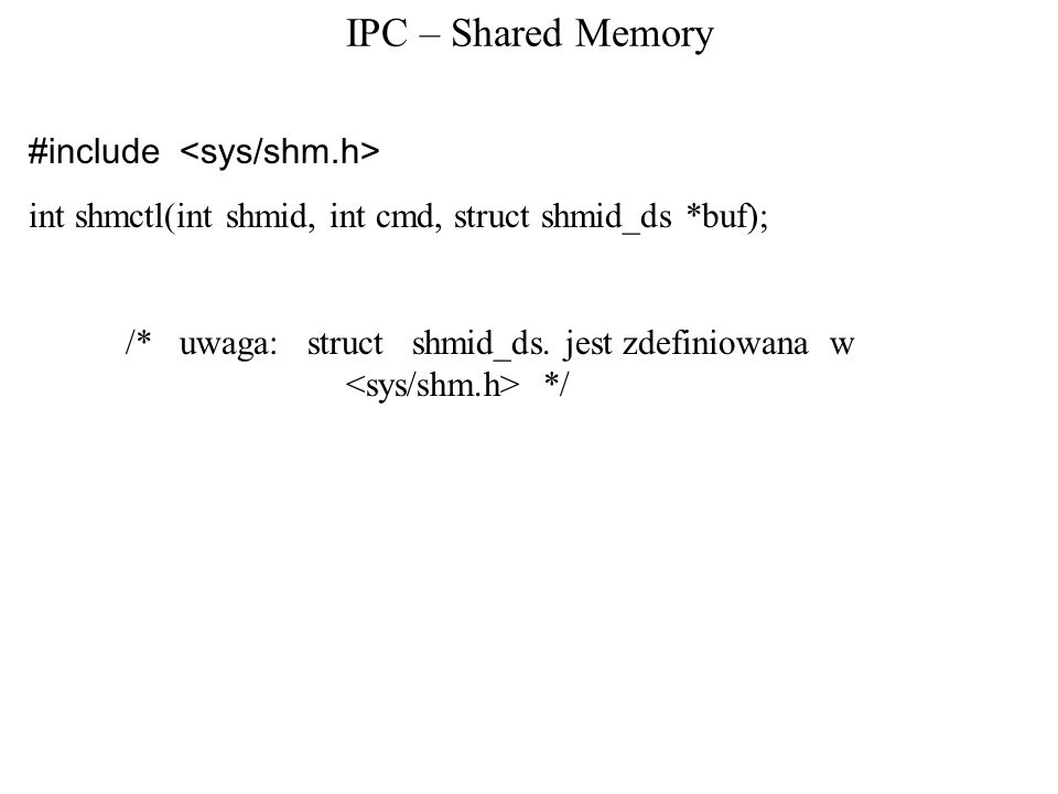 IPC – Shared Memory #include int shmctl(int shmid, int cmd, struct shmid_ds *buf); /* uwaga: struct shmid_ds. jest zdefiniowana w */