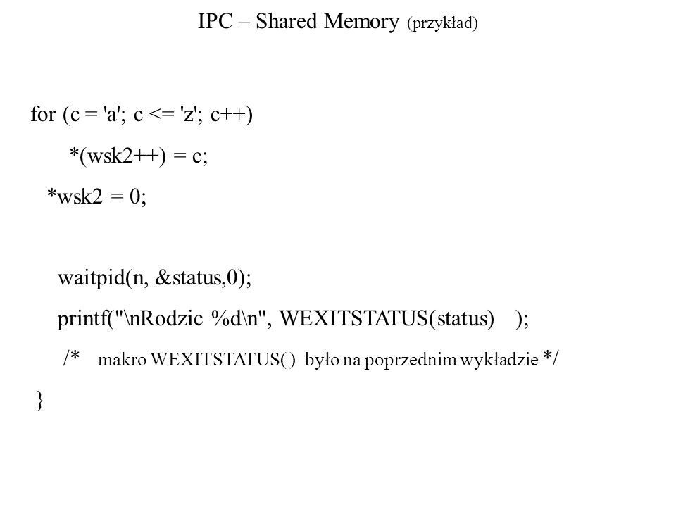 IPC – Shared Memory (przykład) for (c = 'a'; c <= 'z'; c++) *(wsk2++) = c; *wsk2 = 0; waitpid(n, &status,0); printf(