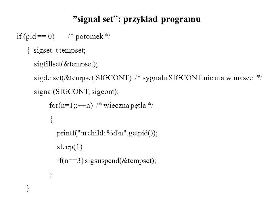 signal set: przykład programu else /* parent */ { /* pid zawiera ID potomka */ sleep(6); printf( \nPARENT: wysyla sygnal SIGCONT\n\n\n ); kill(pid,SIGCONT); /* uruchomienie */ sleep(7); } }/* koniec main */ void sigcont() { printf( \n potomek: byl sygnal SIGCONT\n ); }/* koniec funkcji sigcont */