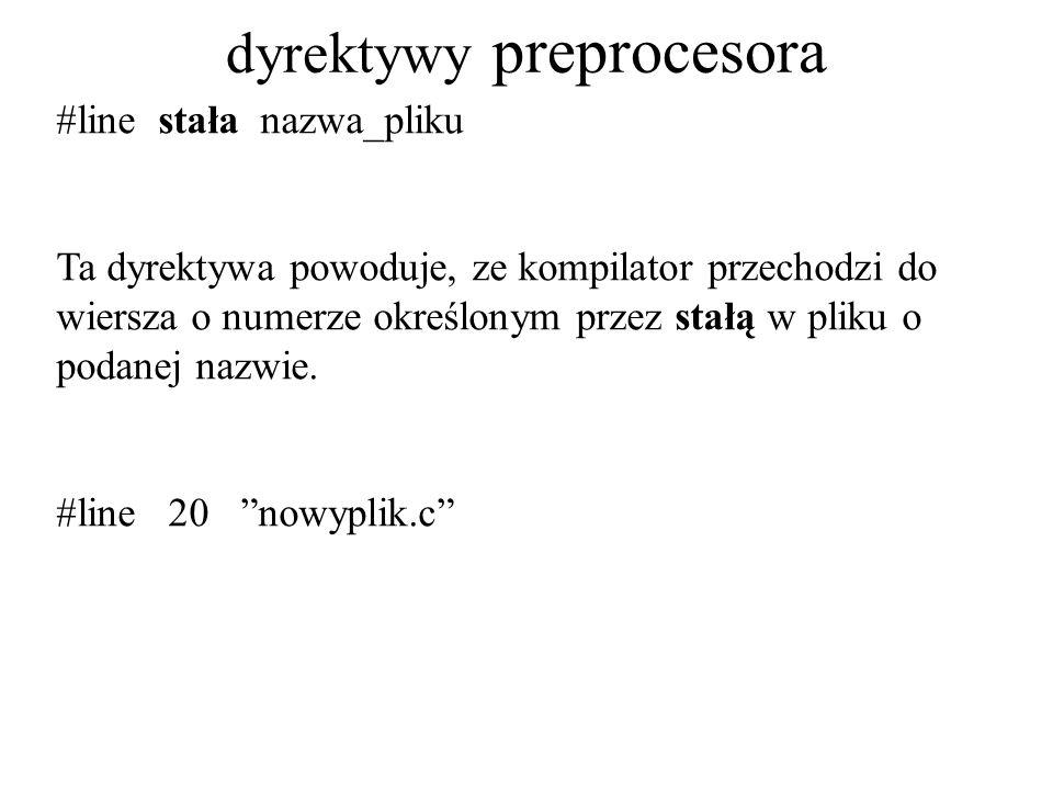 dyrektywy preprocesora #line stała nazwa_pliku Ta dyrektywa powoduje, ze kompilator przechodzi do wiersza o numerze określonym przez stałą w pliku o podanej nazwie.