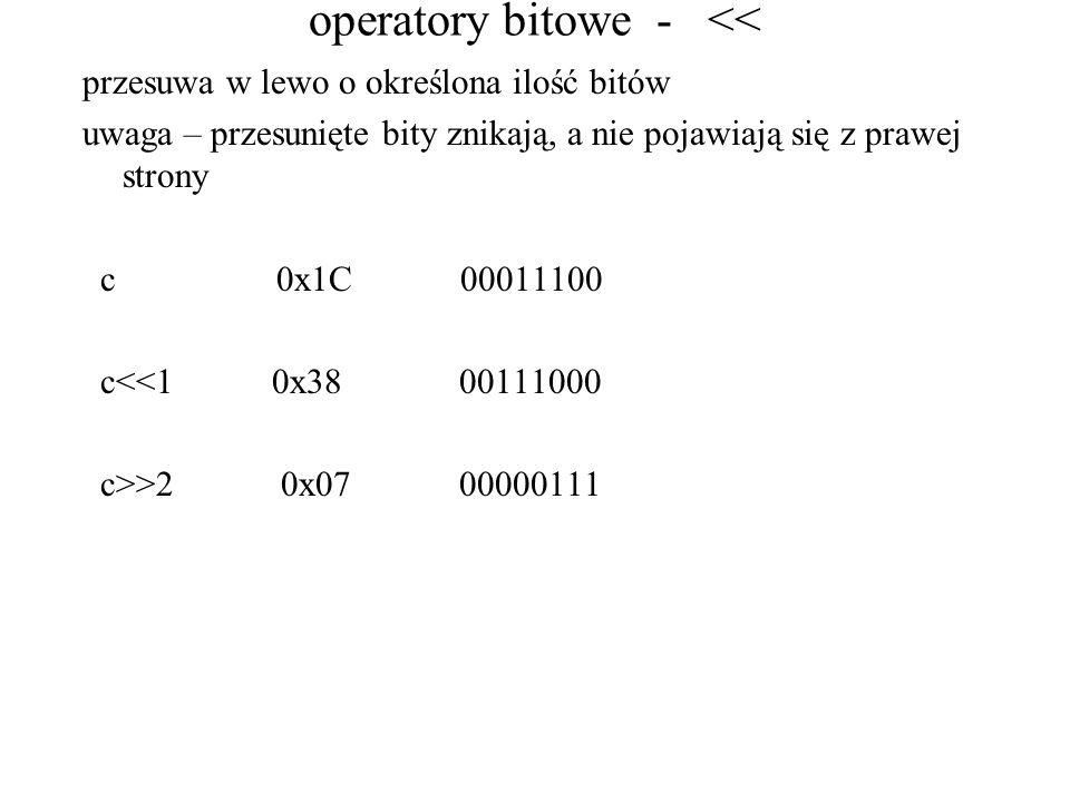 operatory bitowe - << przesuwa w lewo o określona ilość bitów uwaga – przesunięte bity znikają, a nie pojawiają się z prawej strony c 0x1C 00011100 c<<1 0x38 00111000 c>>2 0x07 00000111