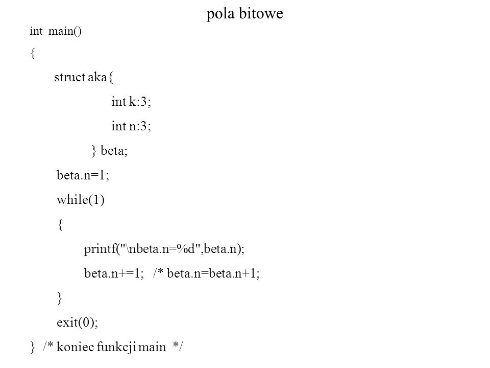 pola bitowe int main() { struct aka{ int k:3; int n:3; } beta; beta.n=1; while(1) { printf(