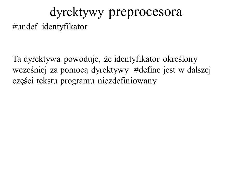 dyrektywy preprocesora #undef identyfikator Ta dyrektywa powoduje, że identyfikator określony wcześniej za pomocą dyrektywy #define jest w dalszej części tekstu programu niezdefiniowany