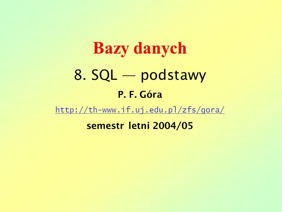 Bazy danych 8. SQL podstawy P. F. Góra http://th-www.if.uj.edu.pl/zfs/gora/ semestr letni 2004/05