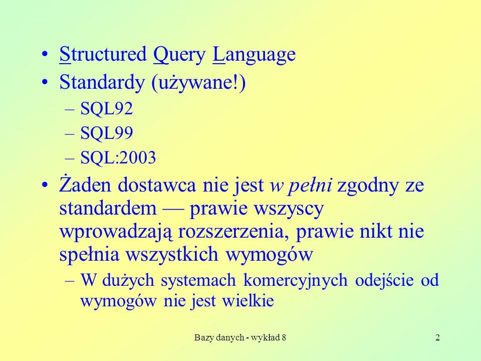 Bazy danych - wykład 82 Structured Query Language Standardy (używane!) –SQL92 –SQL99 –SQL:2003 Żaden dostawca nie jest w pełni zgodny ze standardem prawie wszyscy wprowadzają rozszerzenia, prawie nikt nie spełnia wszystkich wymogów –W dużych systemach komercyjnych odejście od wymogów nie jest wielkie