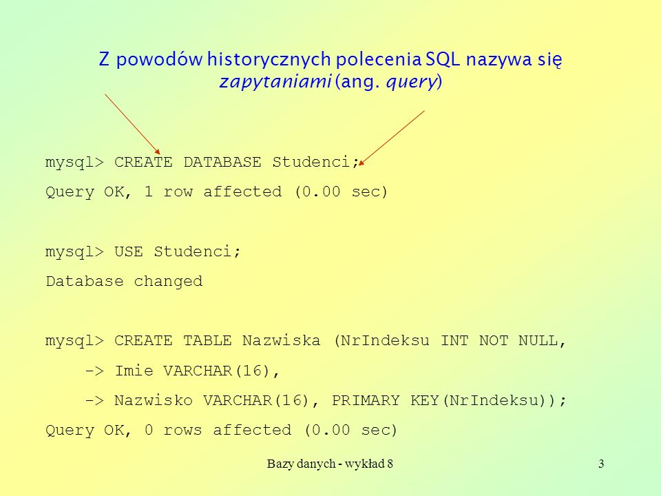 Bazy danych - wykład 83 mysql> CREATE DATABASE Studenci; Query OK, 1 row affected (0.00 sec) mysql> USE Studenci; Database changed mysql> CREATE TABLE