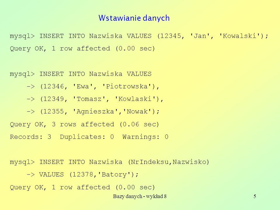 Bazy danych - wykład 86 mysql> SELECT * FROM Nazwiska; +-----------+-----------+------------+ | NrIndeksu | Imie | Nazwisko | +-----------+-----------+------------+ | 12345 | Jan | Kowalski | | 12346 | Ewa | Piotrowska | | 12349 | Tomasz | Kowlaski | | 12355 | Agnieszka | Nowak | | 12378 | NULL | Batory | +-----------+-----------+------------+ 5 rows in set (0.00 sec) Co teraz jest w tabeli?
