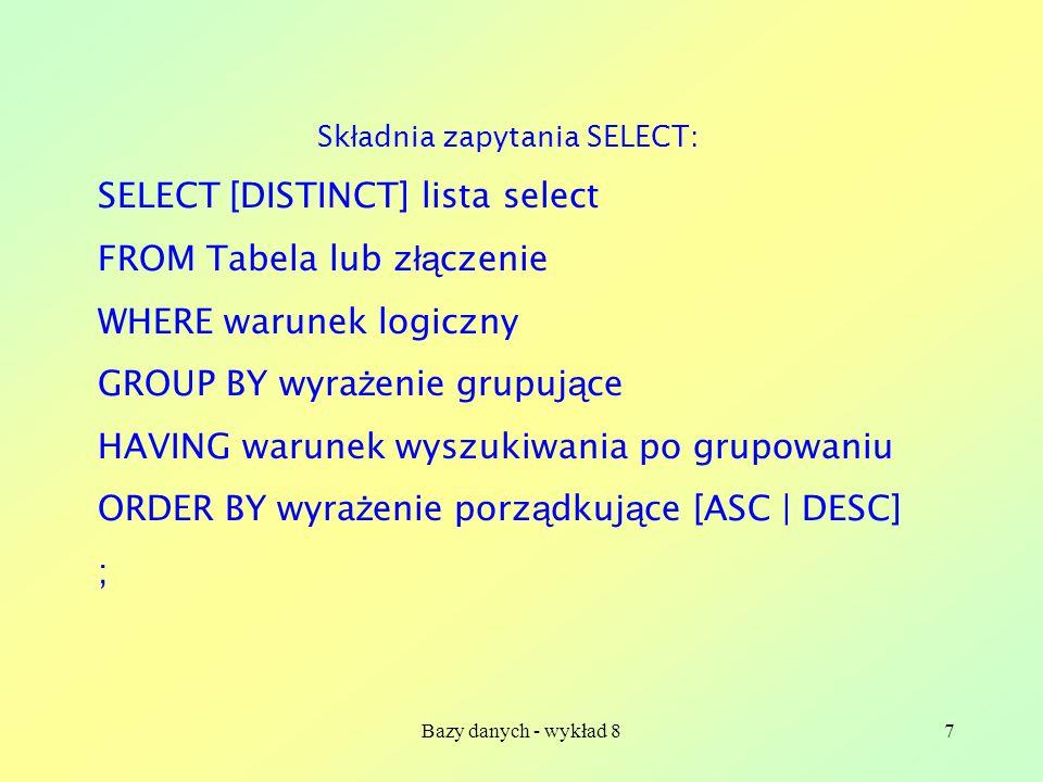 Bazy danych - wykład 87 Sk ł adnia zapytania SELECT: SELECT [DISTINCT] lista select FROM Tabela lub z łą czenie WHERE warunek logiczny GROUP BY wyra ż enie grupuj ą ce HAVING warunek wyszukiwania po grupowaniu ORDER BY wyra ż enie porz ą dkuj ą ce [ASC | DESC] ;
