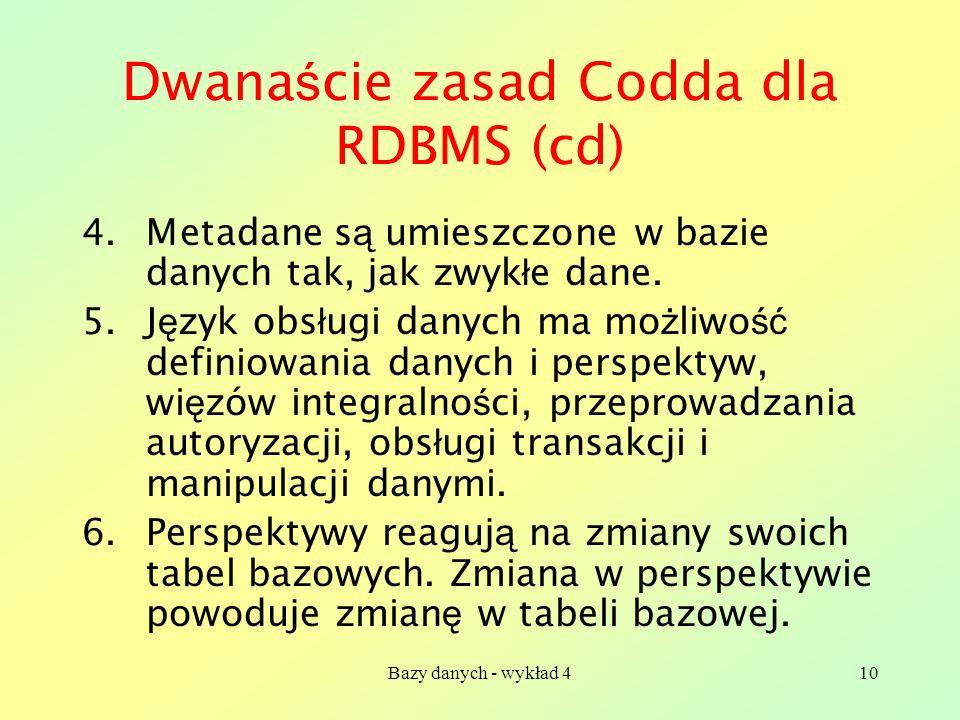 Bazy danych - wykład 410 Dwana ś cie zasad Codda dla RDBMS (cd) 4.Metadane s ą umieszczone w bazie danych tak, jak zwyk ł e dane. 5.J ę zyk obs ł ugi