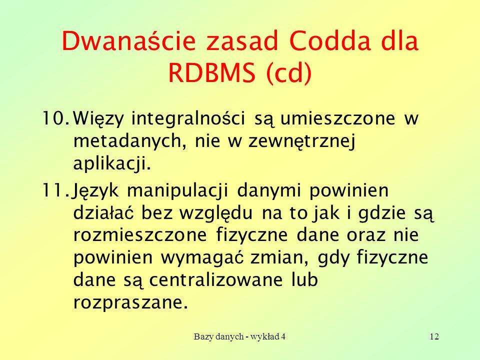 Bazy danych - wykład 412 Dwana ś cie zasad Codda dla RDBMS (cd) 10.Wi ę zy integralno ś ci s ą umieszczone w metadanych, nie w zewn ę trznej aplikacji