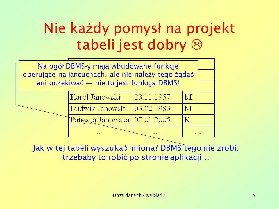 Bazy danych - wykład 45 Nie ka ż dy pomys ł na projekt tabeli jest dobry Jak w tej tabeli wyszuka ć imiona? DBMS tego nie zrobi, trzebaby to robi ć po