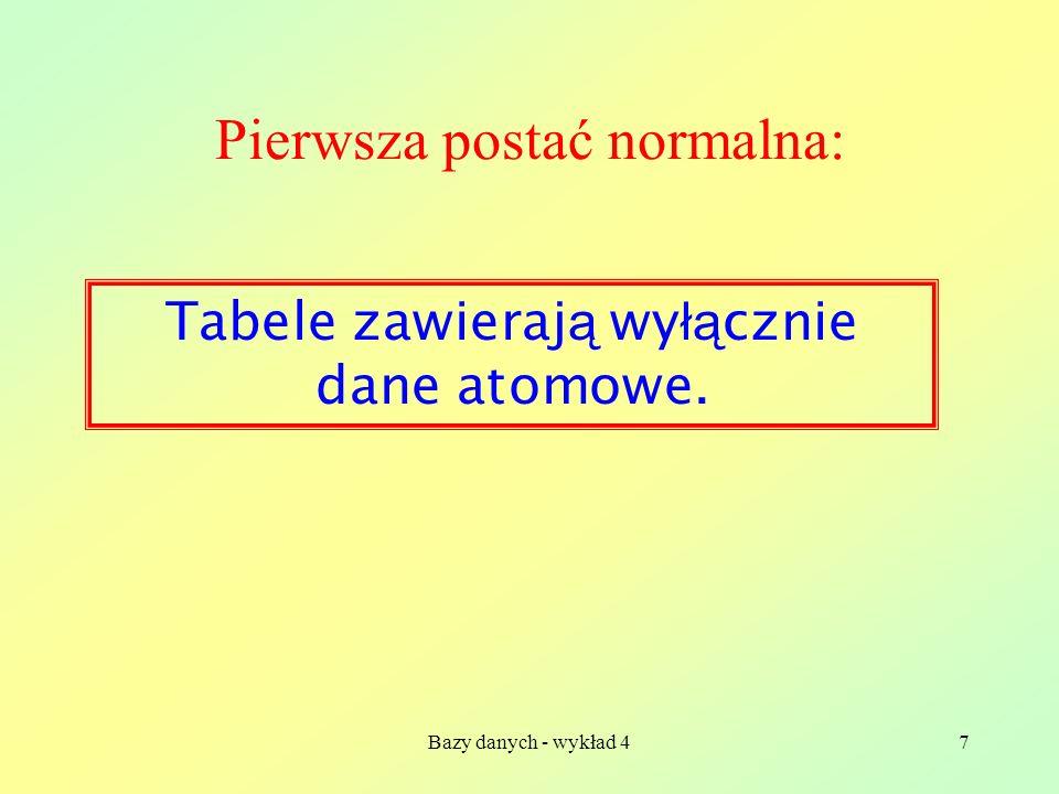 Bazy danych - wykład 47 Pierwsza postać normalna: Tabele zawieraj ą wy łą cznie dane atomowe.