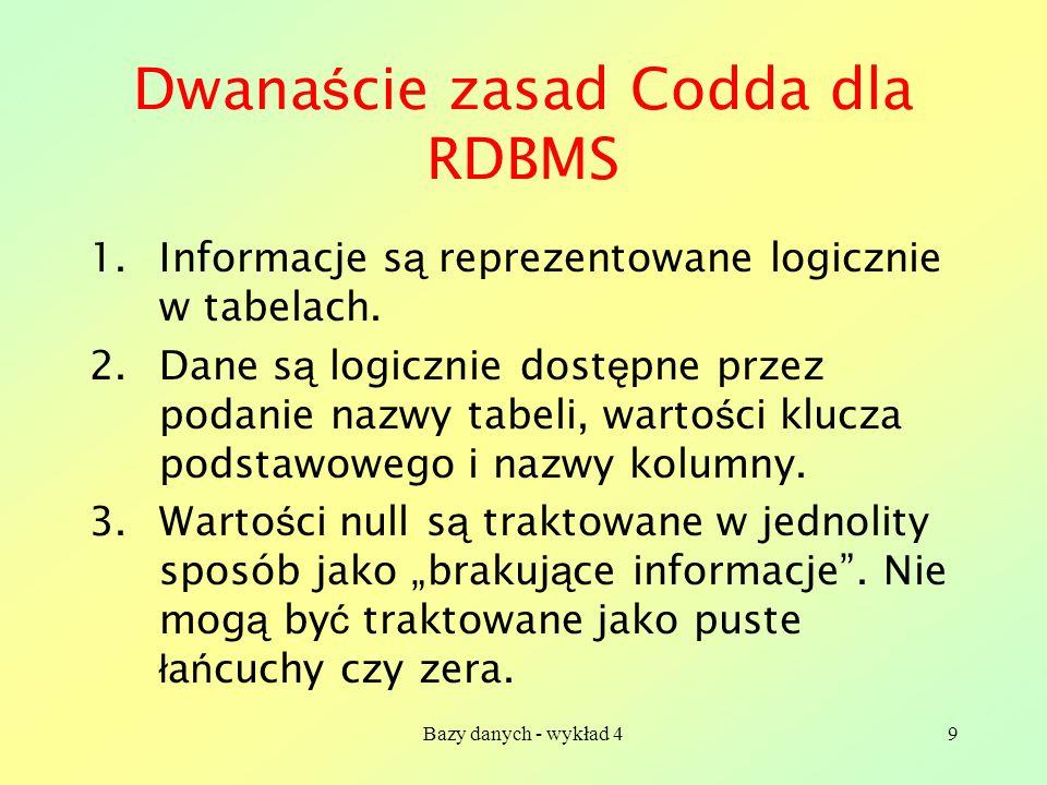 Bazy danych - wykład 49 Dwana ś cie zasad Codda dla RDBMS 1.Informacje s ą reprezentowane logicznie w tabelach. 2.Dane s ą logicznie dost ę pne przez