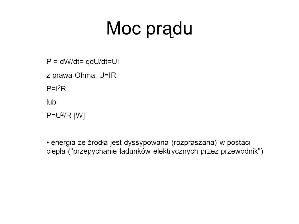Moc prądu P = dW/dt= qdU/dt=UI z prawa Ohma: U=IR P=I 2 R lub P=U 2 /R [W] energia ze źródła jest dyssypowana (rozpraszana) w postaci ciepła (