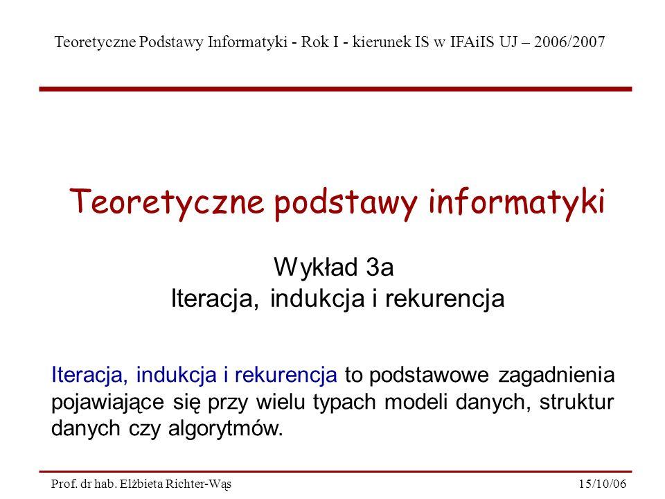 Teoretyczne Podstawy Informatyki - Rok I - kierunek IS w IFAiIS UJ – 2006/2007 15/10/06Prof. dr hab. Elżbieta Richter-Wąs Wykład 3a Iteracja, indukcja