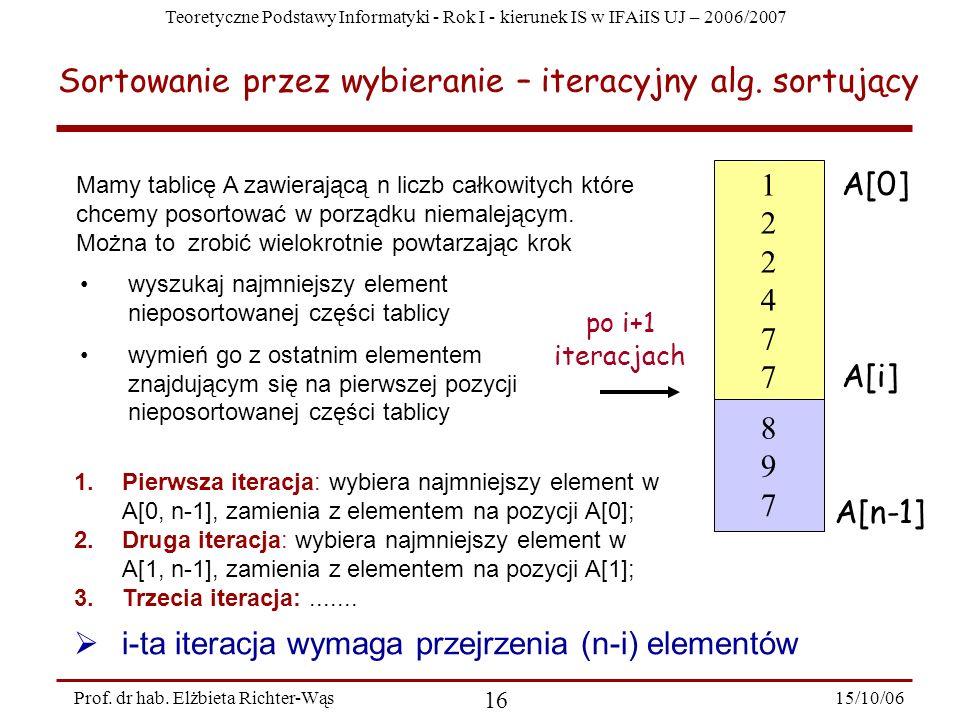 Teoretyczne Podstawy Informatyki - Rok I - kierunek IS w IFAiIS UJ – 2006/2007 15/10/06 16 Prof. dr hab. Elżbieta Richter-Wąs Sortowanie przez wybiera