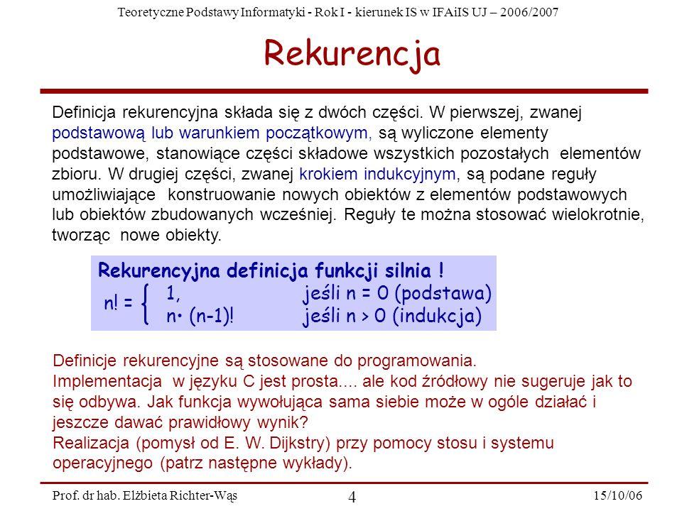 Teoretyczne Podstawy Informatyki - Rok I - kierunek IS w IFAiIS UJ – 2006/2007 15/10/06 4 Prof. dr hab. Elżbieta Richter-Wąs Rekurencja Definicja reku