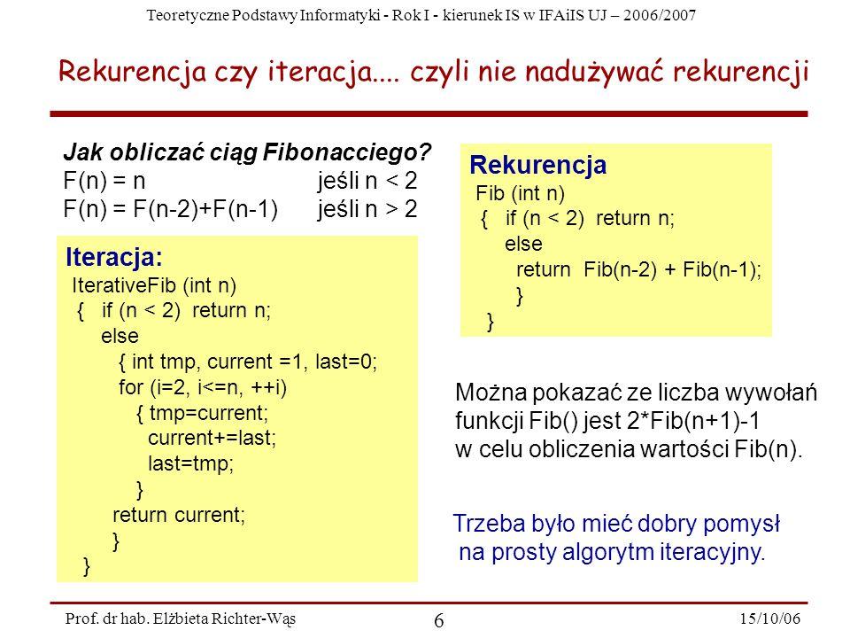 Teoretyczne Podstawy Informatyki - Rok I - kierunek IS w IFAiIS UJ – 2006/2007 15/10/06 6 Prof. dr hab. Elżbieta Richter-Wąs Rekurencja czy iteracja..