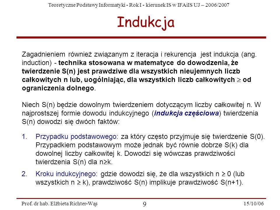 Teoretyczne Podstawy Informatyki - Rok I - kierunek IS w IFAiIS UJ – 2006/2007 15/10/06 9 Prof. dr hab. Elżbieta Richter-Wąs Indukcja Zagadnieniem rów