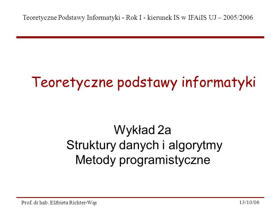Teoretyczne Podstawy Informatyki - Rok I - kierunek IS w IFAiIS UJ – 2005/2006 Prof. dr hab. Elżbieta Richter-Wąs 13/10/06 Wykład 2a Struktury danych