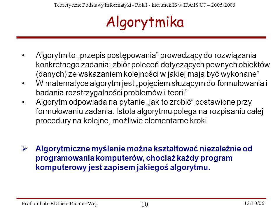 Teoretyczne Podstawy Informatyki - Rok I - kierunek IS w IFAiIS UJ – 2005/2006 Prof. dr hab. Elżbieta Richter-Wąs 10 13/10/06 Algorytmika Algorytm to