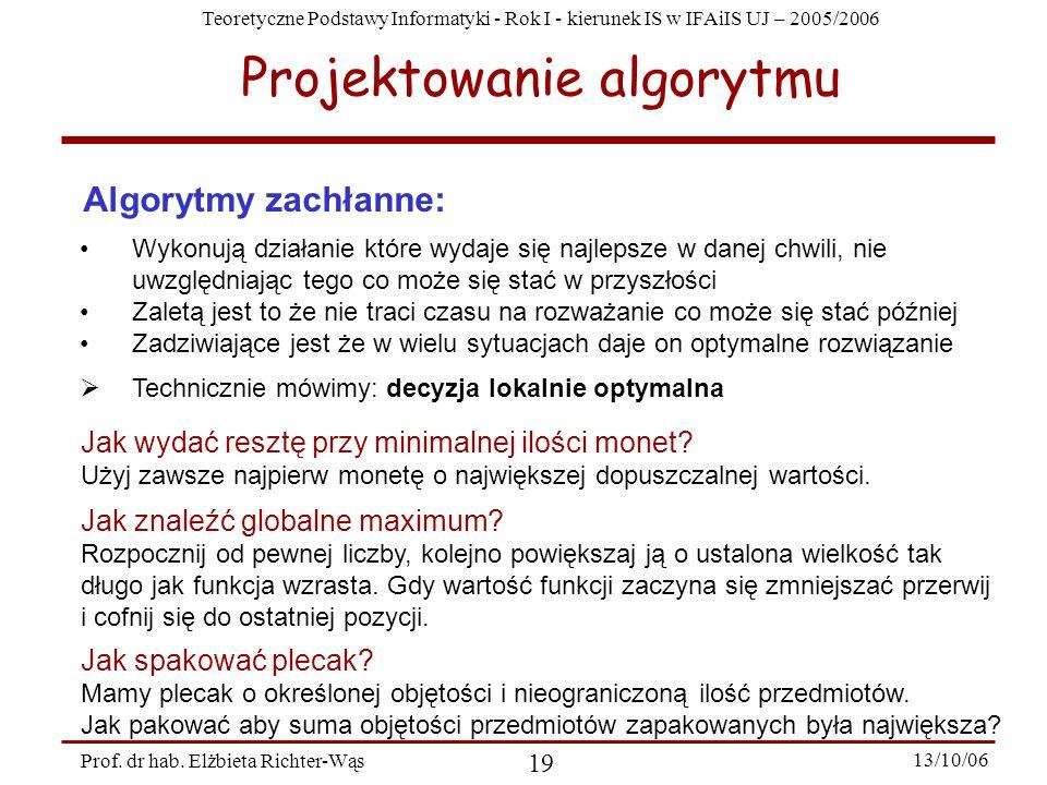Teoretyczne Podstawy Informatyki - Rok I - kierunek IS w IFAiIS UJ – 2005/2006 Prof. dr hab. Elżbieta Richter-Wąs 19 13/10/06 Projektowanie algorytmu