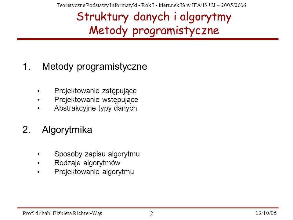 Teoretyczne Podstawy Informatyki - Rok I - kierunek IS w IFAiIS UJ – 2005/2006 Prof. dr hab. Elżbieta Richter-Wąs 2 13/10/06 Struktury danych i algory