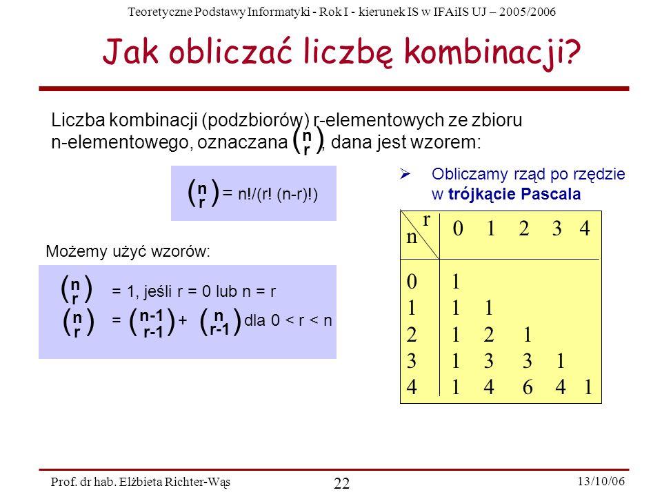 Teoretyczne Podstawy Informatyki - Rok I - kierunek IS w IFAiIS UJ – 2005/2006 Prof. dr hab. Elżbieta Richter-Wąs 22 13/10/06 Jak obliczać liczbę komb