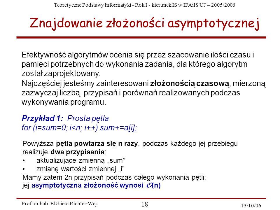 Teoretyczne Podstawy Informatyki - Rok I - kierunek IS w IFAiIS UJ – 2005/2006 Prof. dr hab. Elżbieta Richter-Wąs 18 13/10/06 Znajdowanie złożoności a