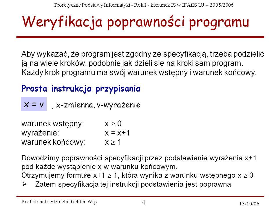 Teoretyczne Podstawy Informatyki - Rok I - kierunek IS w IFAiIS UJ – 2005/2006 Prof. dr hab. Elżbieta Richter-Wąs 4 13/10/06 Aby wykazać, że program j