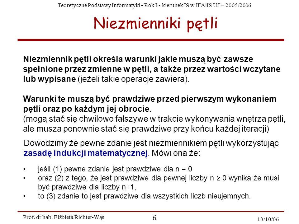 Teoretyczne Podstawy Informatyki - Rok I - kierunek IS w IFAiIS UJ – 2005/2006 Prof. dr hab. Elżbieta Richter-Wąs 6 13/10/06 Niezmienniki pętli Niezmi