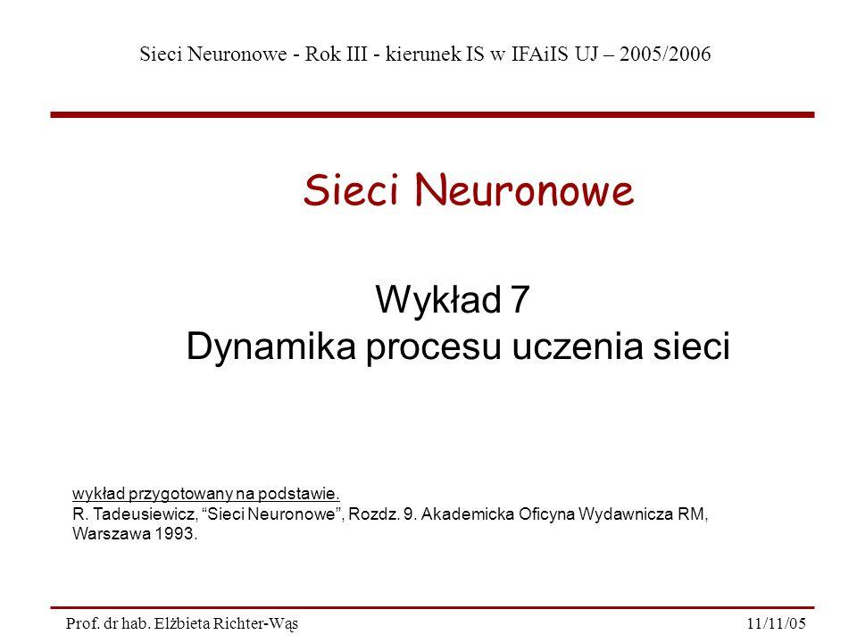 Sieci Neuronowe - Rok III - kierunek IS w IFAiIS UJ – 2005/2006 11/11/05Prof. dr hab. Elżbieta Richter-Wąs Wykład 7 Dynamika procesu uczenia sieci Sie