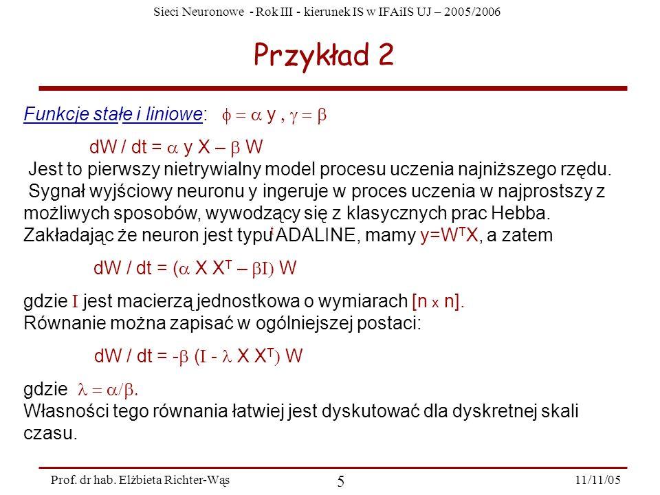 Sieci Neuronowe - Rok III - kierunek IS w IFAiIS UJ – 2005/2006 11/11/05 5 Prof. dr hab. Elżbieta Richter-Wąs Przykład 2 Funkcje stałe i liniowe: y dW