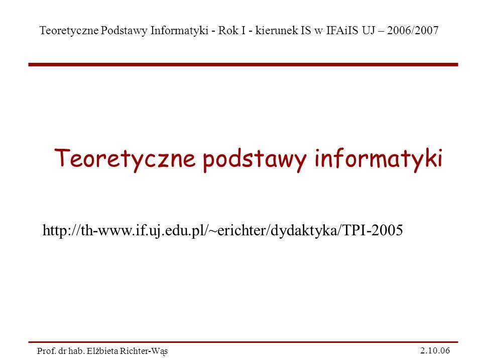 Teoretyczne Podstawy Informatyki - Rok I - kierunek IS w IFAiIS UJ – 2006/2007 Prof. dr hab. Elżbieta Richter-Wąs 2.10.06 Teoretyczne podstawy informa
