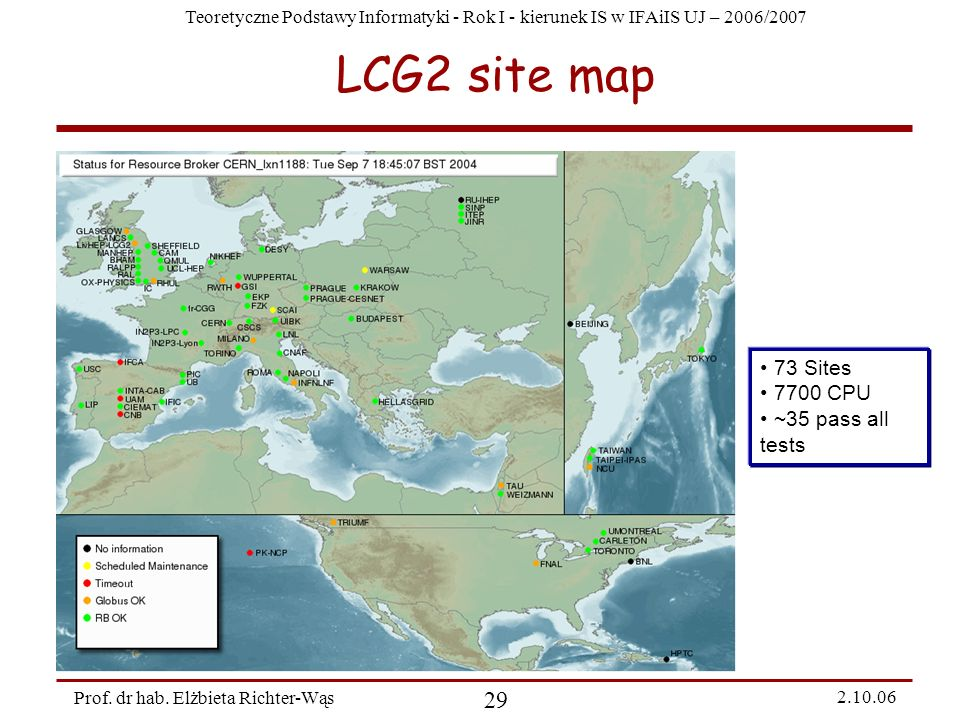 Teoretyczne Podstawy Informatyki - Rok I - kierunek IS w IFAiIS UJ – 2006/2007 Prof. dr hab. Elżbieta Richter-Wąs 29 2.10.06 LCG2 site map 73 Sites 77