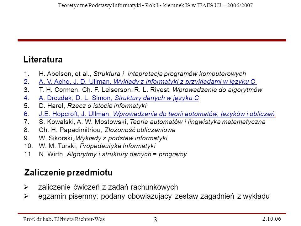 Teoretyczne Podstawy Informatyki - Rok I - kierunek IS w IFAiIS UJ – 2006/2007 Prof. dr hab. Elżbieta Richter-Wąs 3 2.10.06 Literatura 1.H. Abelson, e