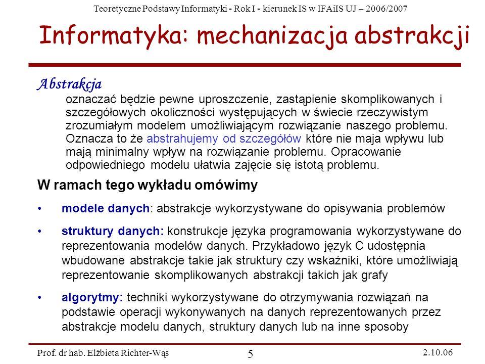 Teoretyczne Podstawy Informatyki - Rok I - kierunek IS w IFAiIS UJ – 2006/2007 Prof. dr hab. Elżbieta Richter-Wąs 5 2.10.06 Abstrakcja oznaczać będzie