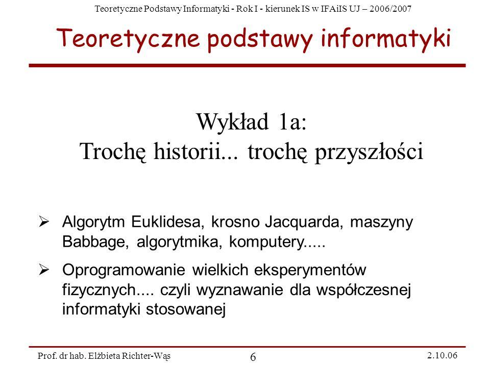 Teoretyczne Podstawy Informatyki - Rok I - kierunek IS w IFAiIS UJ – 2006/2007 Prof. dr hab. Elżbieta Richter-Wąs 6 2.10.06 Wykład 1a: Trochę historii